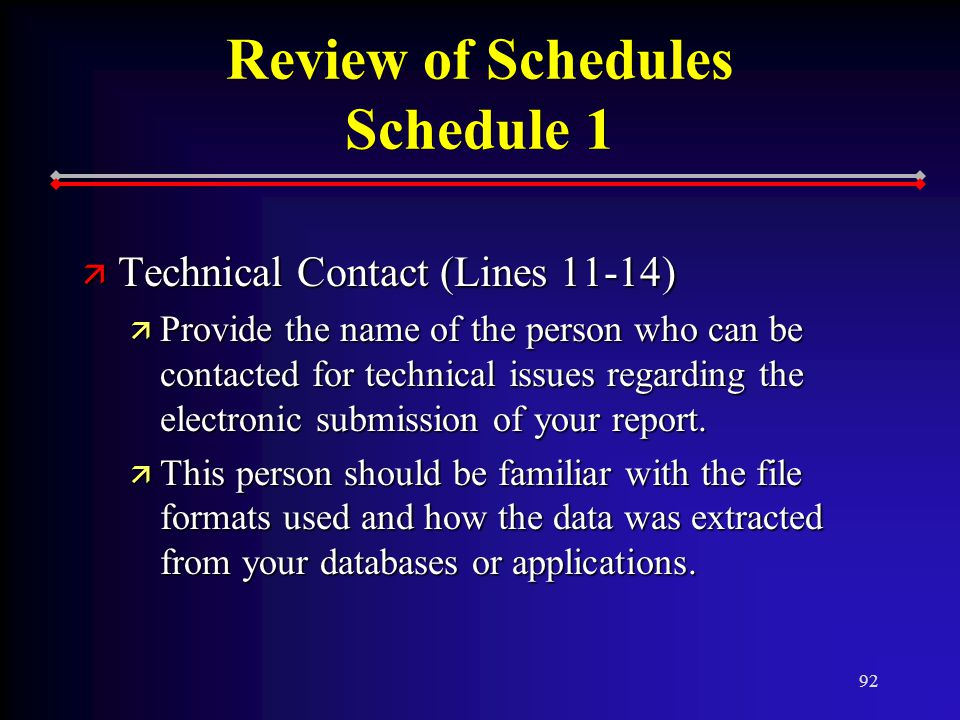 92 Review of Schedules Schedule 1 ä Technical Contact (Lines 11-14) ä Provide the name of the person who can be contacted for technical issues regarding the electronic submission of your report.