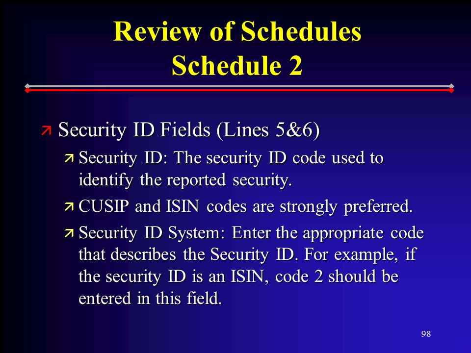 98 Review of Schedules Schedule 2 ä Security ID Fields (Lines 5&6) ä Security ID: The security ID code used to identify the reported security.