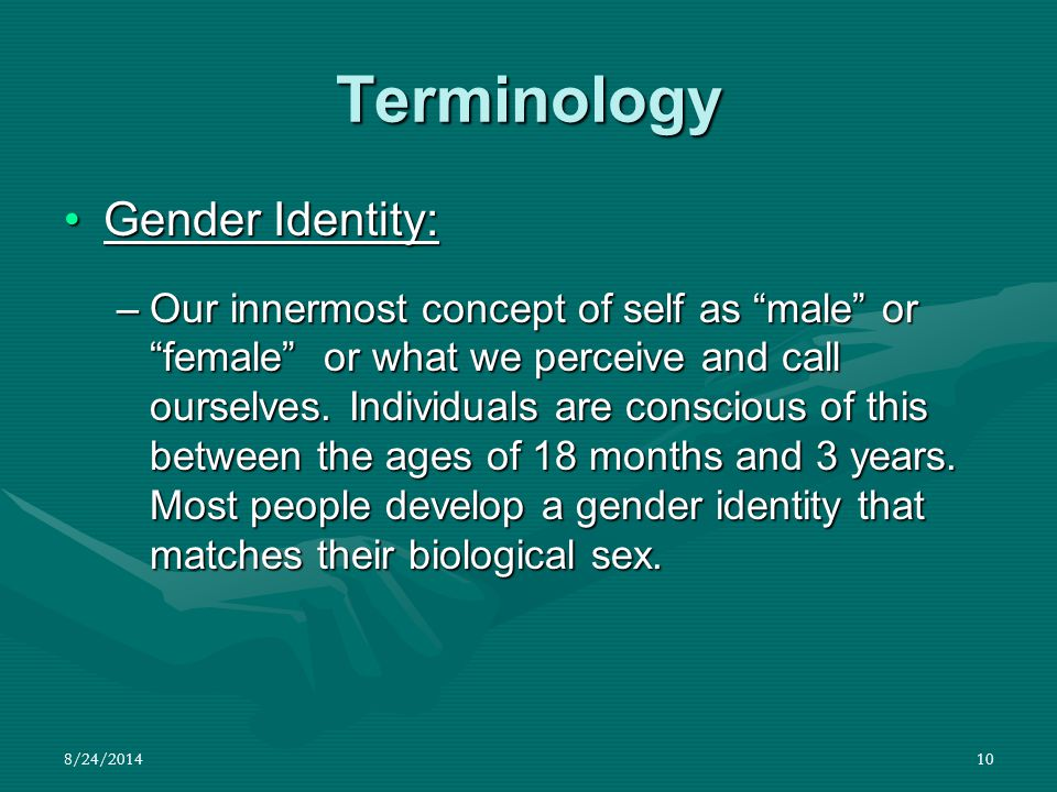 """8/24/201410 Terminology Gender Identity:Gender Identity: –Our innermost concept of self as """"male"""" or """"female"""" or what we perceive and call ourselves."""
