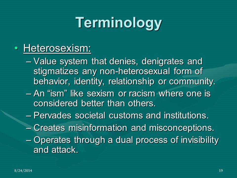 8/24/201419 Terminology Heterosexism:Heterosexism: –Value system that denies, denigrates and stigmatizes any non-heterosexual form of behavior, identi