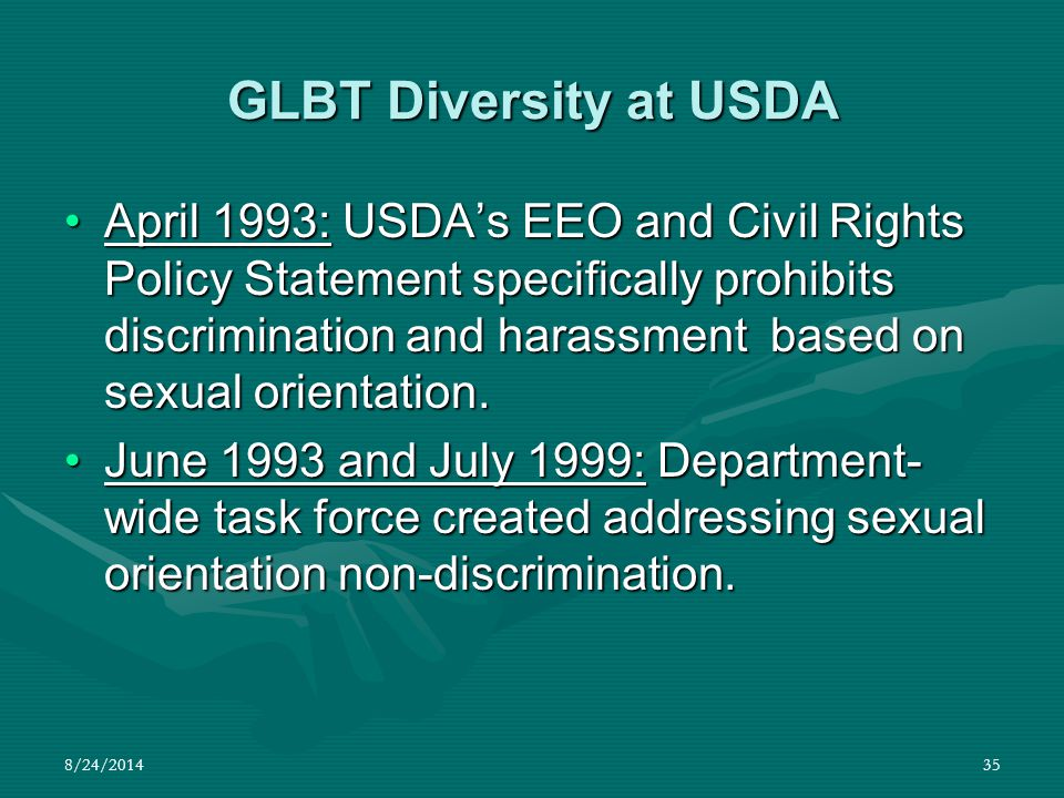 8/24/201435 GLBT Diversity at USDA April 1993: USDA's EEO and Civil Rights Policy Statement specifically prohibits discrimination and harassment based