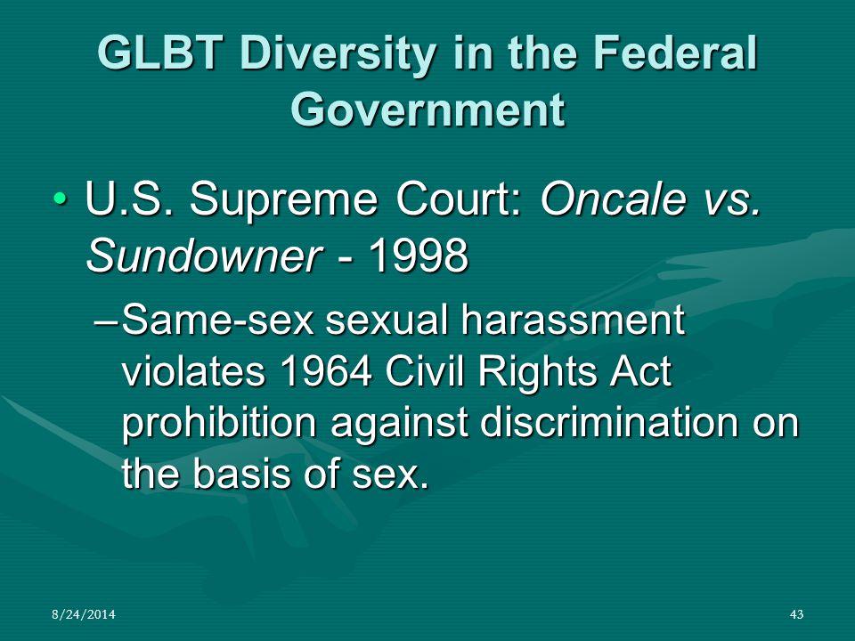8/24/201443 GLBT Diversity in the Federal Government U.S. Supreme Court: Oncale vs. Sundowner - 1998U.S. Supreme Court: Oncale vs. Sundowner - 1998 –S