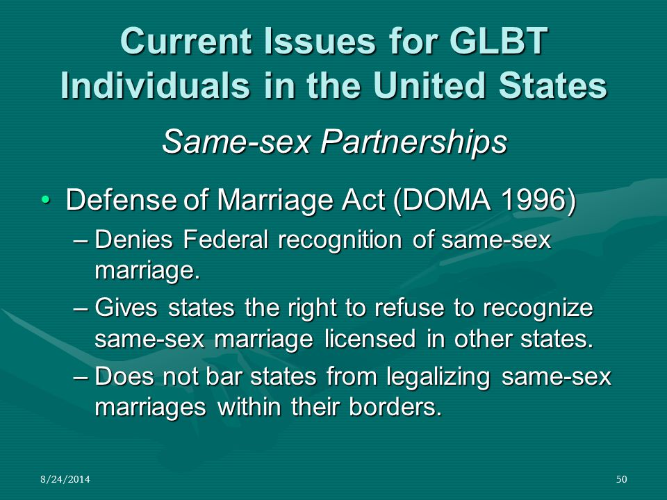 8/24/201450 Current Issues for GLBT Individuals in the United States Same-sex Partnerships Defense of Marriage Act (DOMA 1996)Defense of Marriage Act