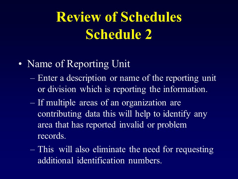 Review of Schedules Schedule 2 Name of Reporting Unit –Enter a description or name of the reporting unit or division which is reporting the information.