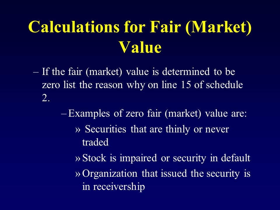 Calculations for Fair (Market) Value –If the fair (market) value is determined to be zero list the reason why on line 15 of schedule 2.