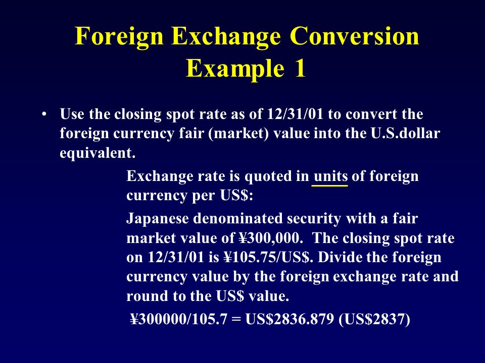 Foreign Exchange Conversion Example 1 Use the closing spot rate as of 12/31/01 to convert the foreign currency fair (market) value into the U.S.dollar equivalent.