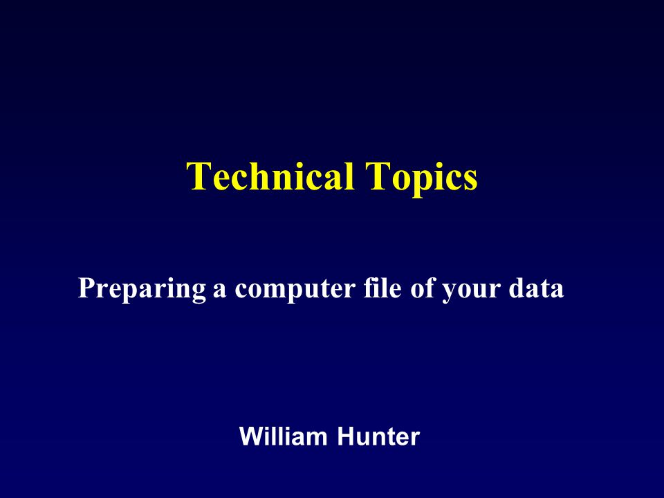 Technical Topics Preparing a computer file of your data William Hunter