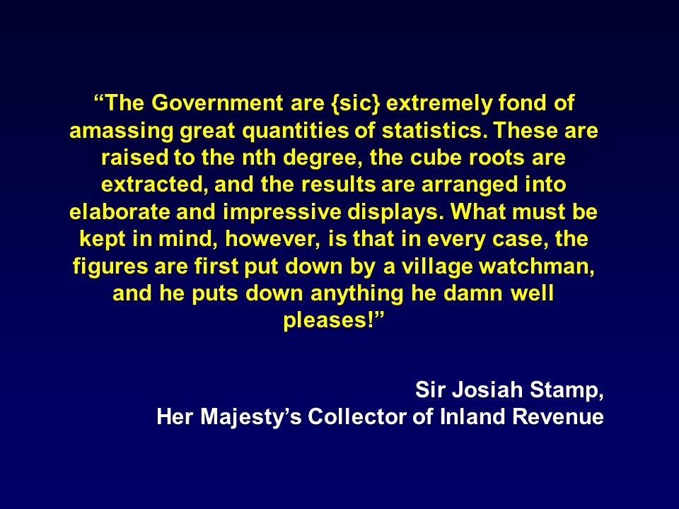 The Government are {sic} extremely fond of amassing great quantities of statistics.