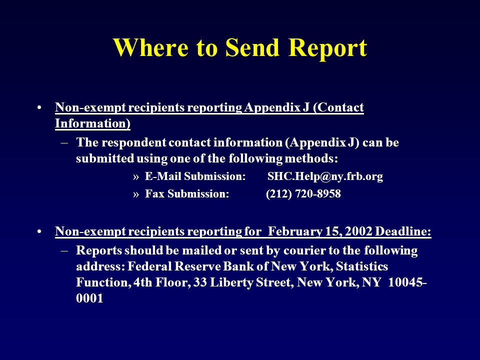 Where to Send Report Non-exempt recipients reporting Appendix J (Contact Information) –The respondent contact information (Appendix J) can be submitted using one of the following methods: »E-Mail Submission: SHC.Help@ny.frb.org »Fax Submission: (212) 720-8958 Non-exempt recipients reporting for February 15, 2002 Deadline: –Reports should be mailed or sent by courier to the following address: Federal Reserve Bank of New York, Statistics Function, 4th Floor, 33 Liberty Street, New York, NY 10045- 0001