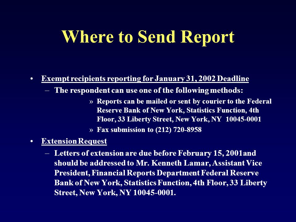 Where to Send Report Exempt recipients reporting for January 31, 2002 Deadline –The respondent can use one of the following methods: »Reports can be mailed or sent by courier to the Federal Reserve Bank of New York, Statistics Function, 4th Floor, 33 Liberty Street, New York, NY 10045-0001 »Fax submission to (212) 720-8958 Extension Request –Letters of extension are due before February 15, 2001and should be addressed to Mr.