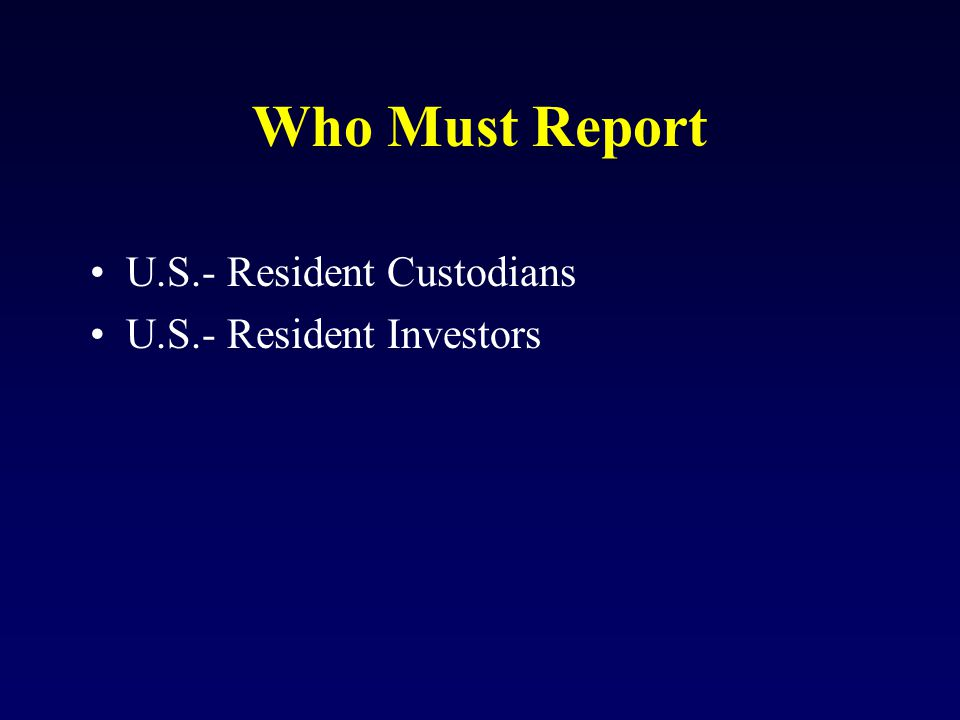Who Must Report U.S.- Resident Custodians U.S.- Resident Investors