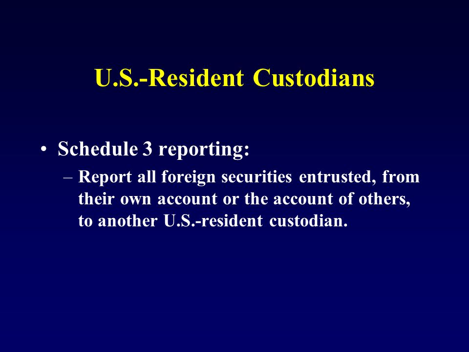U.S.-Resident Custodians Schedule 3 reporting: –Report all foreign securities entrusted, from their own account or the account of others, to another U.S.-resident custodian.