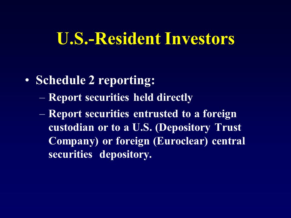 U.S.-Resident Investors Schedule 2 reporting: –Report securities held directly –Report securities entrusted to a foreign custodian or to a U.S.