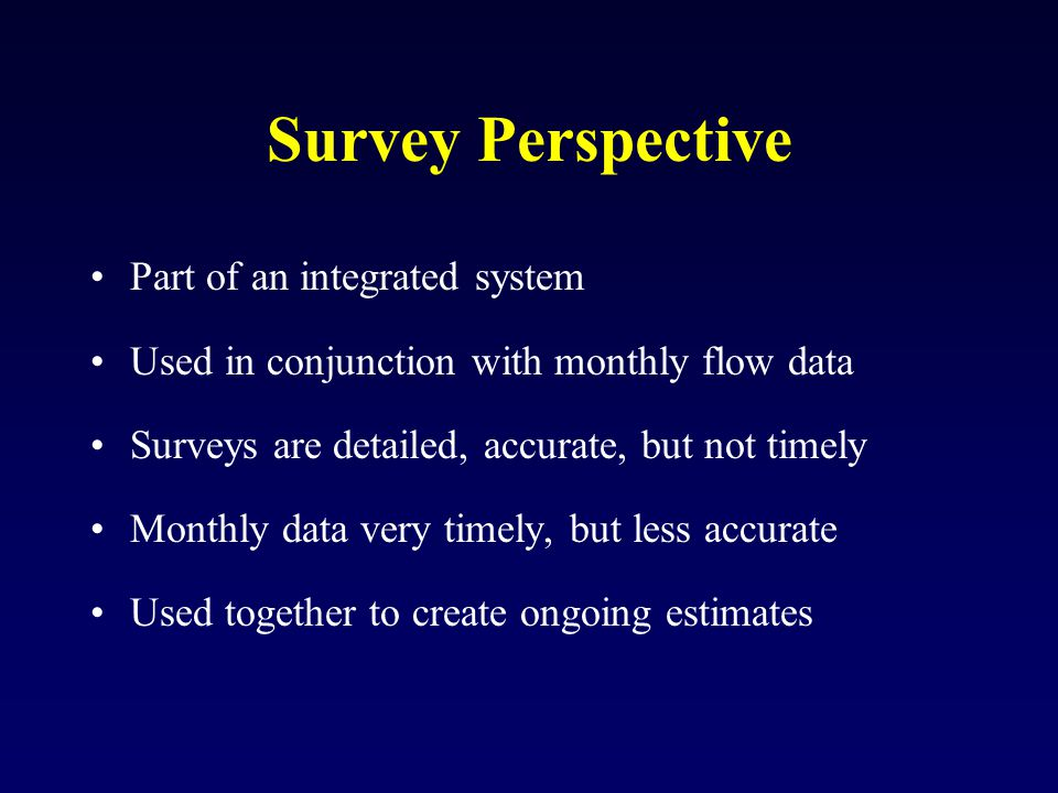 Survey Perspective Part of an integrated system Used in conjunction with monthly flow data Surveys are detailed, accurate, but not timely Monthly data very timely, but less accurate Used together to create ongoing estimates