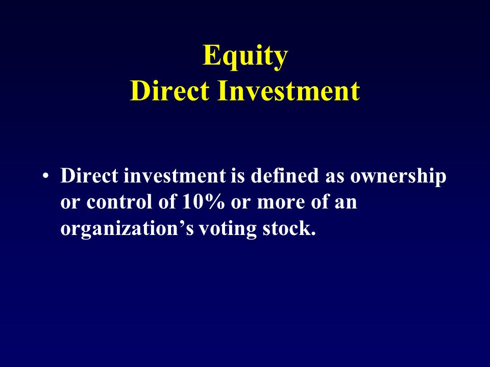 Equity Direct Investment Direct investment is defined as ownership or control of 10% or more of an organization's voting stock.