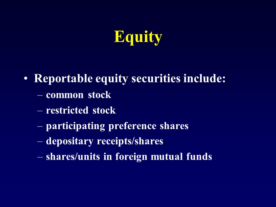 Equity Reportable equity securities include: –common stock –restricted stock –participating preference shares –depositary receipts/shares –shares/units in foreign mutual funds