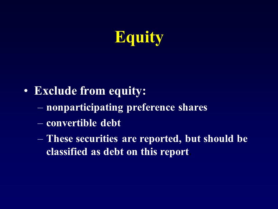 Equity Exclude from equity: –nonparticipating preference shares –convertible debt –These securities are reported, but should be classified as debt on this report.