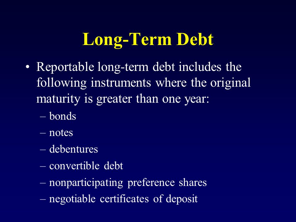 Long-Term Debt Reportable long-term debt includes the following instruments where the original maturity is greater than one year: –bonds –notes –debentures –convertible debt –nonparticipating preference shares –negotiable certificates of deposit