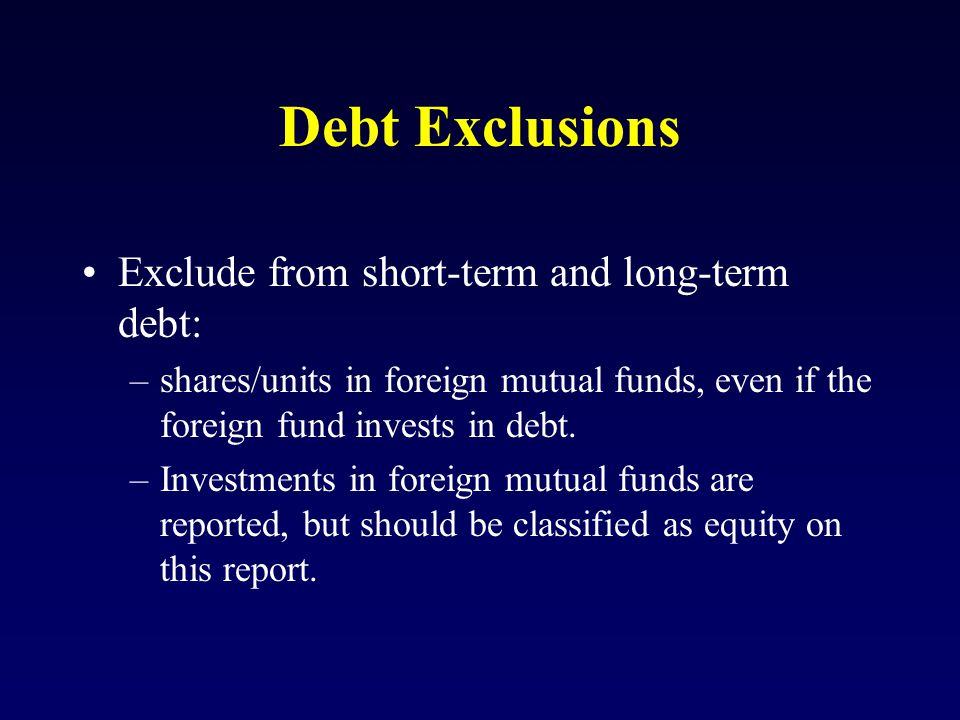 Debt Exclusions Exclude from short-term and long-term debt: –shares/units in foreign mutual funds, even if the foreign fund invests in debt.