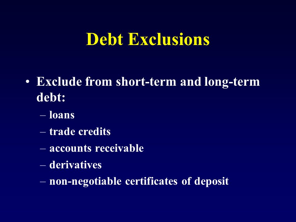 Debt Exclusions Exclude from short-term and long-term debt: –loans –trade credits –accounts receivable –derivatives –non-negotiable certificates of deposit