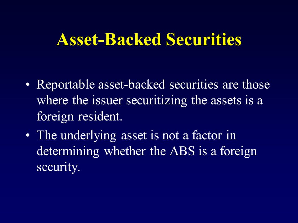 Asset-Backed Securities Reportable asset-backed securities are those where the issuer securitizing the assets is a foreign resident.