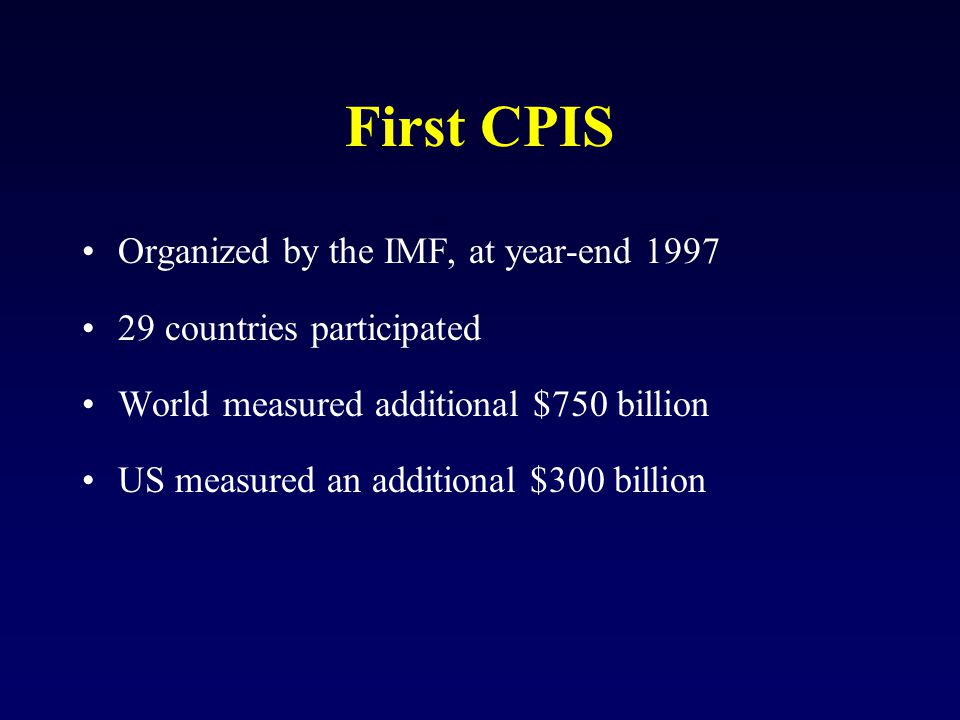 First CPIS Organized by the IMF, at year-end 1997 29 countries participated World measured additional $750 billion US measured an additional $300 billion