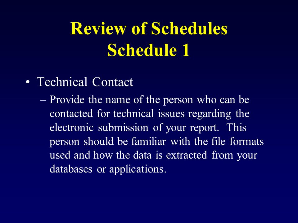 Review of Schedules Schedule 1 Technical Contact –Provide the name of the person who can be contacted for technical issues regarding the electronic submission of your report.