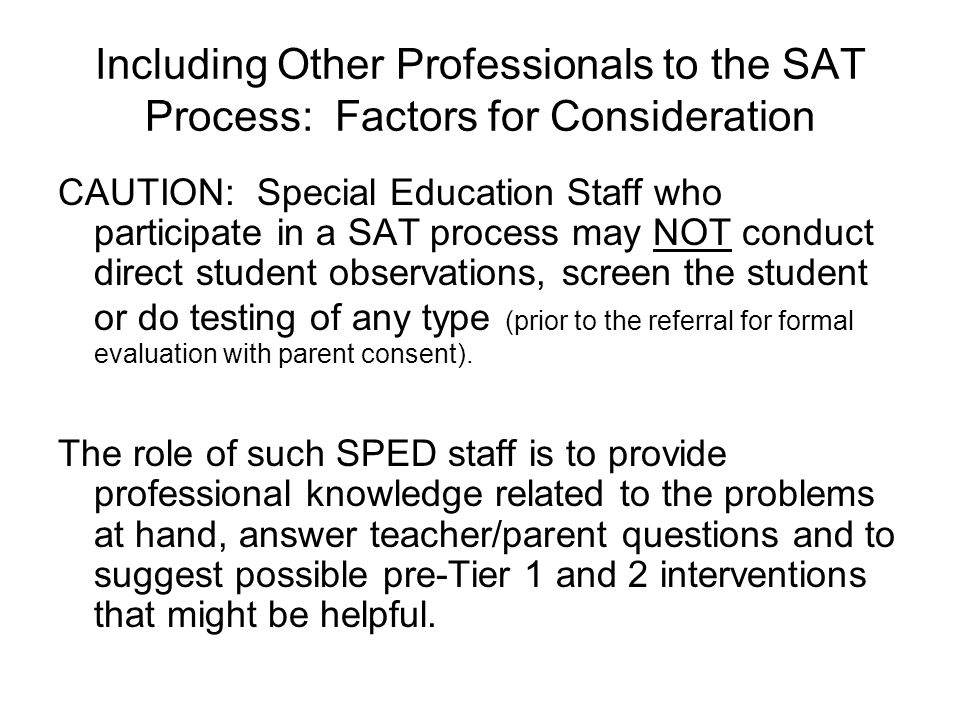 Including Other Professionals to the SAT Process: Factors for Consideration CAUTION: Special Education Staff who participate in a SAT process may NOT