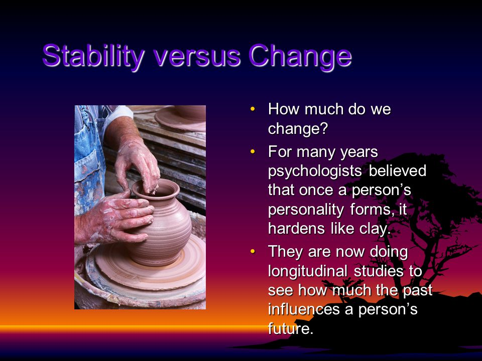 Stability versus Change How much do we change?How much do we change? For many years psychologists believed that once a person's personality forms, it