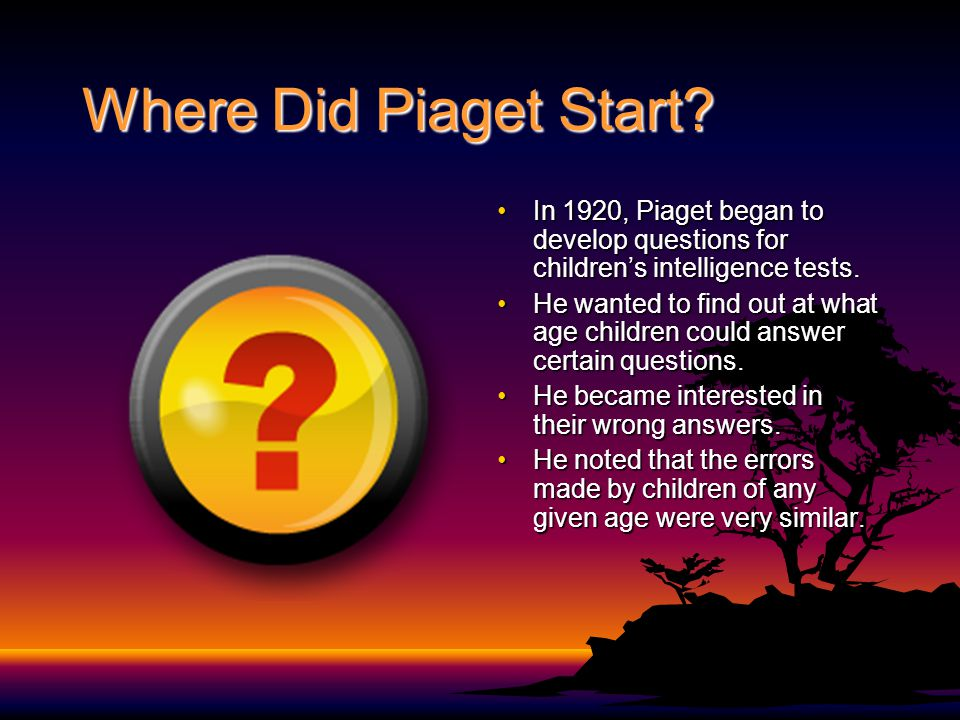 Where Did Piaget Start? In 1920, Piaget began to develop questions for children's intelligence tests.In 1920, Piaget began to develop questions for ch