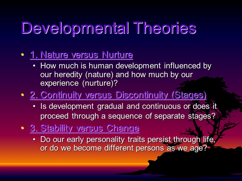 Developmental Theories 1. Nature versus Nurture1. Nature versus Nurture How much is human development influenced by our heredity (nature) and how much