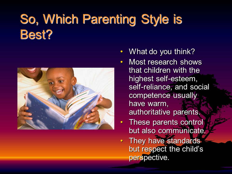 So, Which Parenting Style is Best? What do you think?What do you think? Most research shows that children with the highest self-esteem, self-reliance,