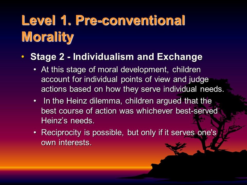 Level 1. Pre-conventional Morality Stage 2 - Individualism and ExchangeStage 2 - Individualism and Exchange At this stage of moral development, childr