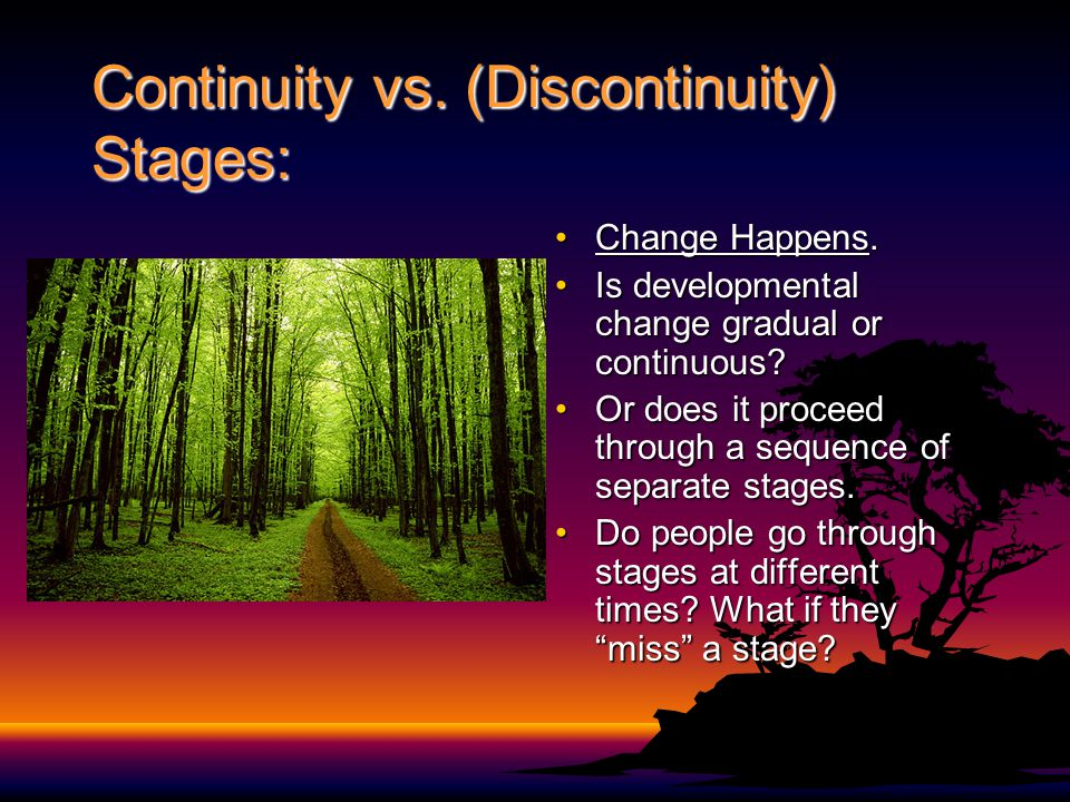 Continuity vs. (Discontinuity) Stages: Change Happens.Change Happens. Is developmental change gradual or continuous?Is developmental change gradual or