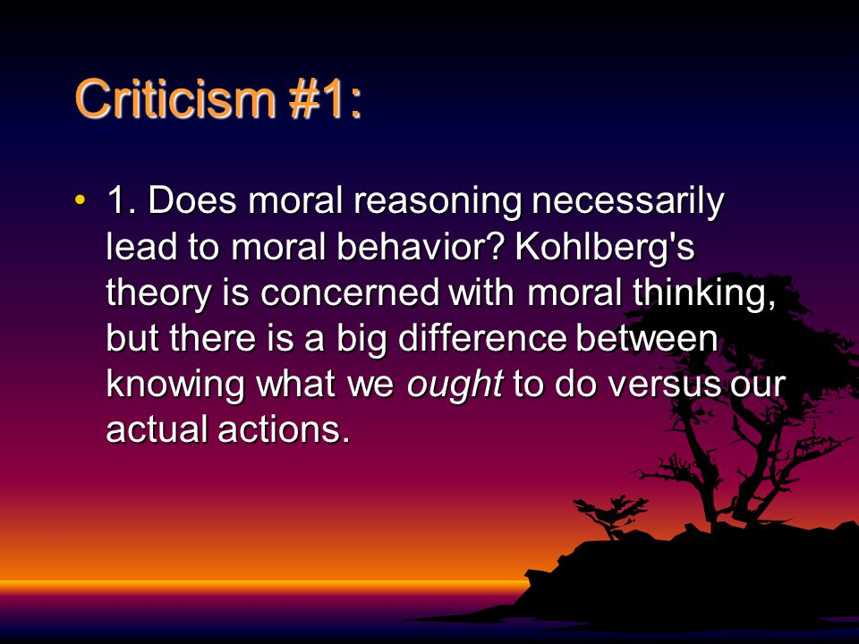 Criticism #1: 1. Does moral reasoning necessarily lead to moral behavior? Kohlberg's theory is concerned with moral thinking, but there is a big diffe