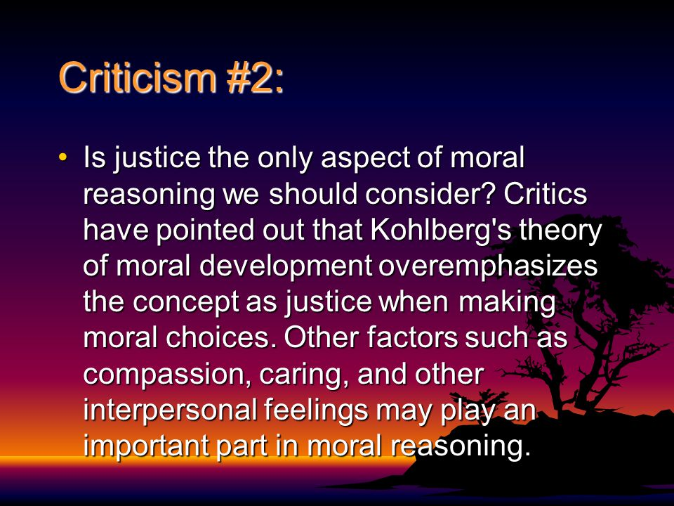 Criticism #2: Is justice the only aspect of moral reasoning we should consider? Critics have pointed out that Kohlberg's theory of moral development o