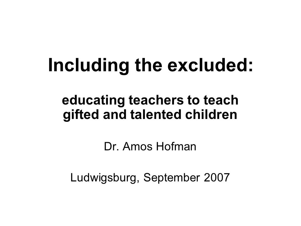 Including the excluded: educating teachers to teach gifted and talented children Dr.