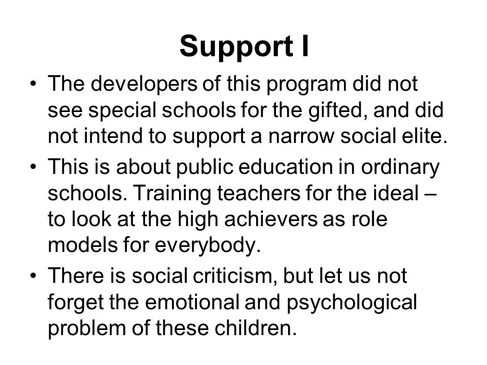 Support I The developers of this program did not see special schools for the gifted, and did not intend to support a narrow social elite.
