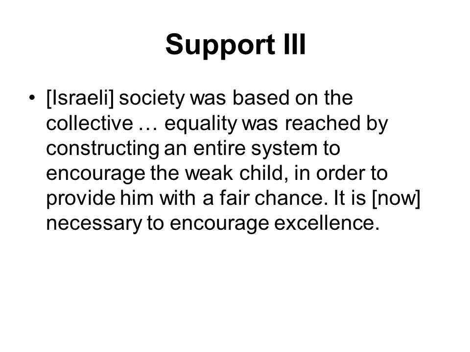 Support III [Israeli] society was based on the collective … equality was reached by constructing an entire system to encourage the weak child, in order to provide him with a fair chance.