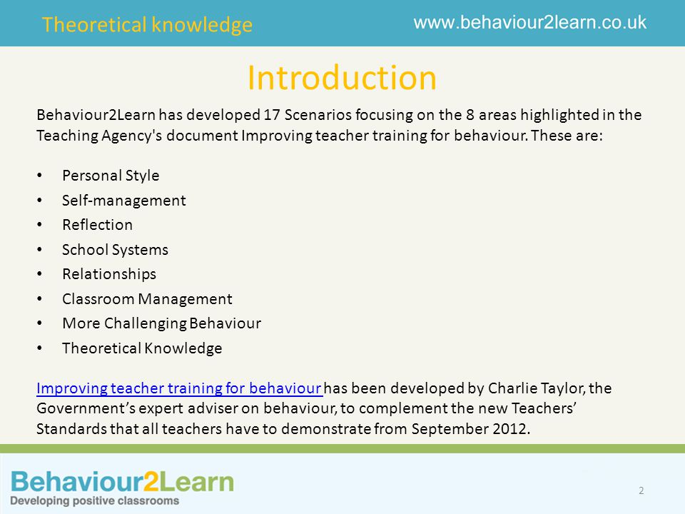 Theoretical knowledge Introduction 2 Behaviour2Learn has developed 17 Scenarios focusing on the 8 areas highlighted in the Teaching Agency s document Improving teacher training for behaviour.