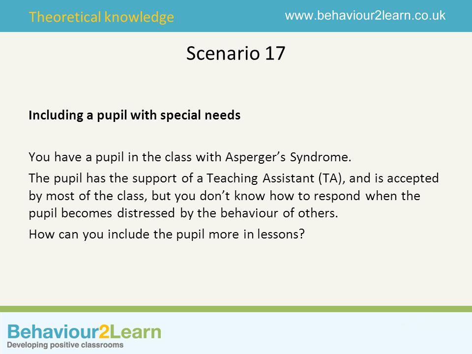 Theoretical knowledge Scenario 17 Including a pupil with special needs You have a pupil in the class with Asperger's Syndrome.