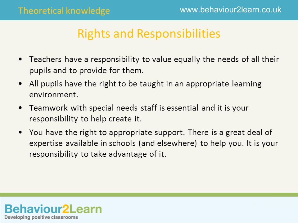 Theoretical knowledge Rights and Responsibilities Teachers have a responsibility to value equally the needs of all their pupils and to provide for them.