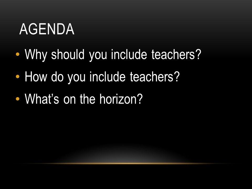AGENDA Why should you include teachers How do you include teachers What's on the horizon