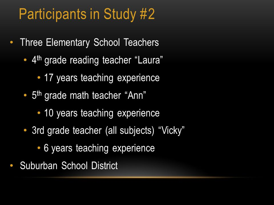 Participants in Study #2 Three Elementary School Teachers 4 th grade reading teacher Laura 17 years teaching experience 5 th grade math teacher Ann 10 years teaching experience 3rd grade teacher (all subjects) Vicky 6 years teaching experience Suburban School District