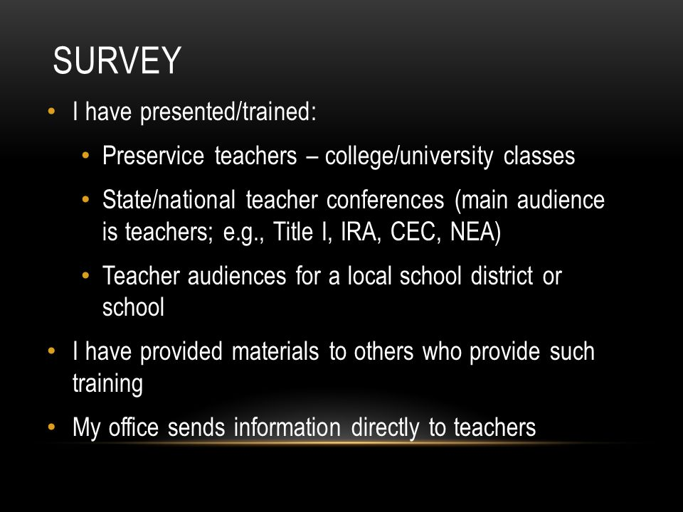 SURVEY I have presented/trained: Preservice teachers – college/university classes State/national teacher conferences (main audience is teachers; e.g., Title I, IRA, CEC, NEA) Teacher audiences for a local school district or school I have provided materials to others who provide such training My office sends information directly to teachers