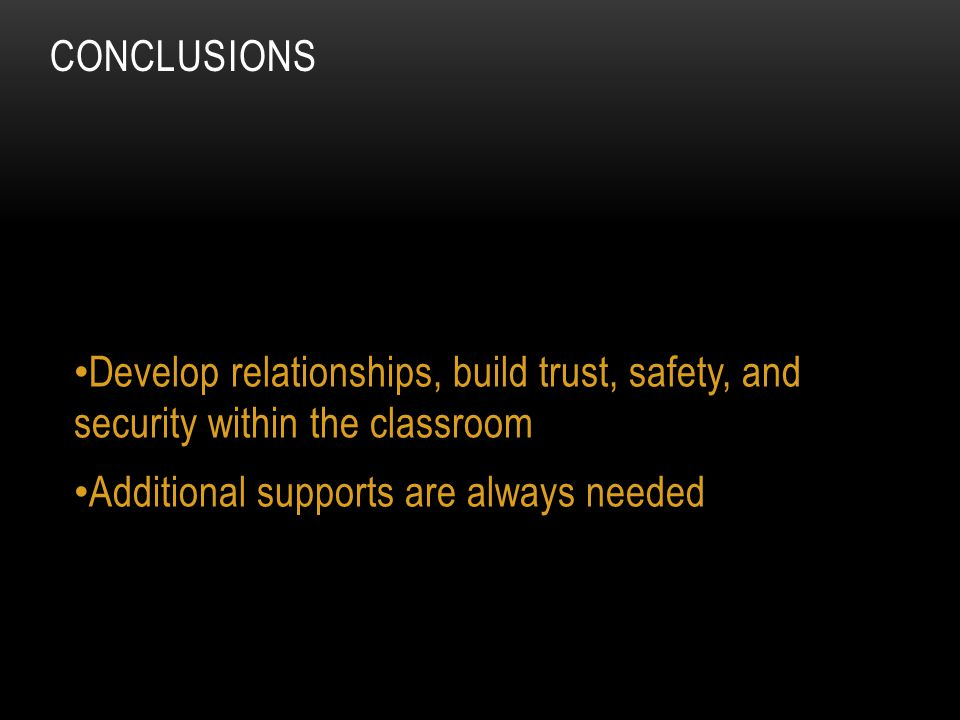 Develop relationships, build trust, safety, and security within the classroom Additional supports are always needed CONCLUSIONS
