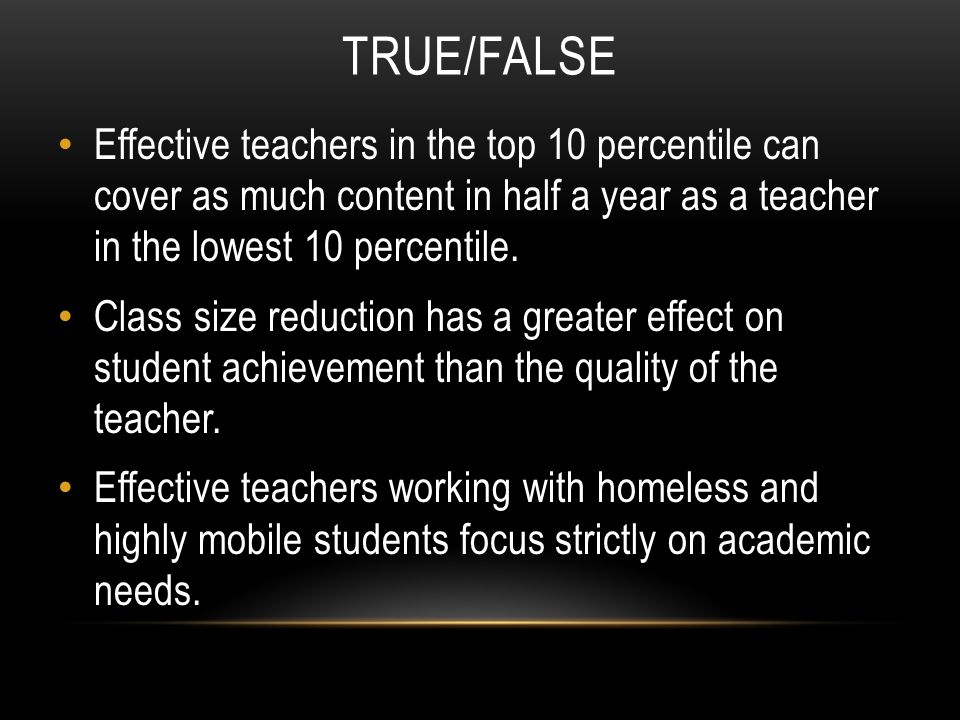 TRUE/FALSE Effective teachers in the top 10 percentile can cover as much content in half a year as a teacher in the lowest 10 percentile.