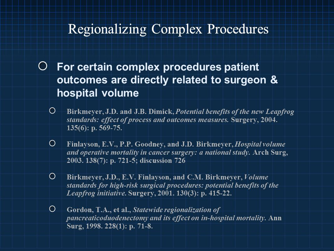 Regionalizing Complex Procedures For certain complex procedures patient outcomes are directly related to surgeon & hospital volume Birkmeyer, J.D.