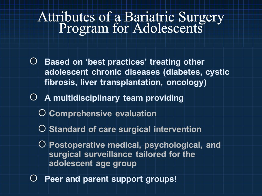 Attributes of a Bariatric Surgery Program for Adolescents Based on 'best practices' treating other adolescent chronic diseases (diabetes, cystic fibrosis, liver transplantation, oncology) A multidisciplinary team providing Comprehensive evaluation Standard of care surgical intervention Postoperative medical, psychological, and surgical surveillance tailored for the adolescent age group Peer and parent support groups!