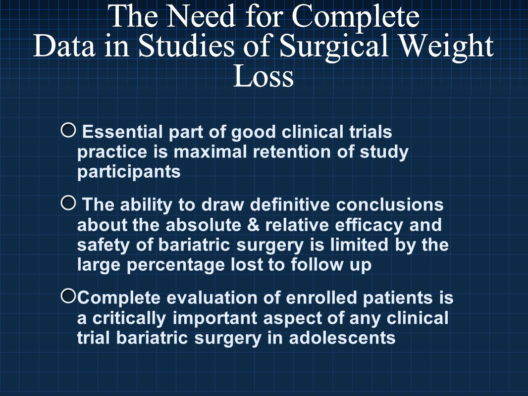 Essential part of good clinical trials practice is maximal retention of study participants The ability to draw definitive conclusions about the absolute & relative efficacy and safety of bariatric surgery is limited by the large percentage lost to follow up Complete evaluation of enrolled patients is a critically important aspect of any clinical trial bariatric surgery in adolescents The Need for Complete Data in Studies of Surgical Weight Loss